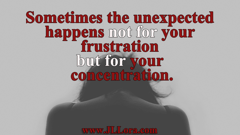 Sometimes the unexpected happens not for your frustration but for your concentration